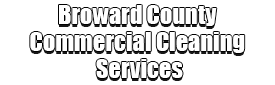 Broward County Commercial Cleaning Services Logo-We offer Office Building Cleaning, Commercial Cleaning, Medical Office Cleaning, School Cleaning, Janitorial Services, Health Care Facility Cleaning, Daycare Cleaning, Commercial Floor Cleaning, Bank Cleaning, Gym Cleaning, Commercial Carpet Cleaning, Industrial Cleaning, Warehouse Cleaning, Construction Cleaning, Porter Services, and much more!